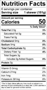 Rosemary Vegetable Skewers Nutrition Facts Serving size 1 skewer (151g) servings per container 6 Amount per serving Calories 50 % Daily Value Total Fat 2.5 g 3 % Saturated Fat 0 g 0 % Trans Fat 0 g Cholesterol 0 mg 0 % Sodium 5 mg 0 % Total Carbohydrate 6 g 2 % Dietary Fiber 1 g 4 % Total Sugars 3 g Added Sugars 0 g 0 % Protein 2 g Vitamin D 0 mcg 0 % Calcium 21 mg 2 % Iron 1 mg 6 % Potassium 391 mg 8 %